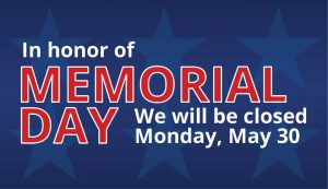 In Observance of Memorial Day we will be closed on Monday
